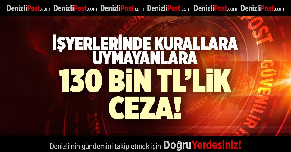 İŞYERLERİNDE KURALLARA UYMAYANLARA 130 BİN TL'LİK CEZA