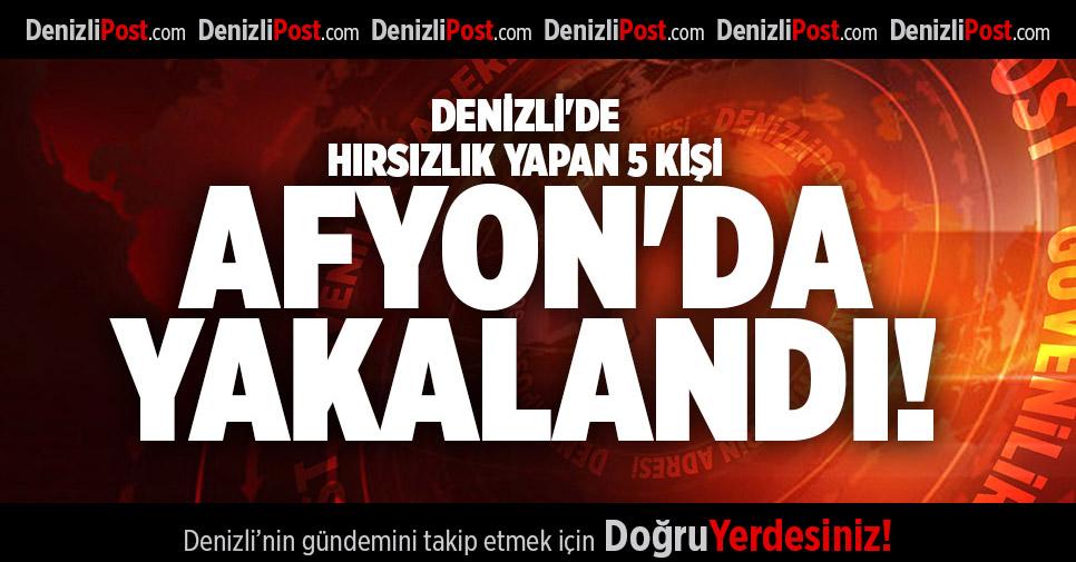 DENİZLİ'DE HIRSIZLIK YAPAN 5 KİŞİ AFYON'DA YAKALANDI