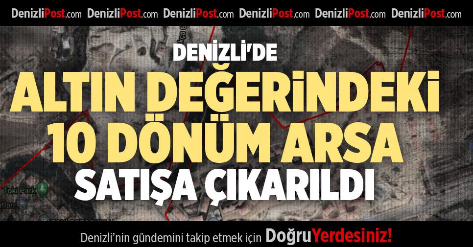 DENİZLİ'DE ALTIN DEĞERİNDEKİ 10 DÖNÜM ARSA SATIŞA ÇIKARILDI