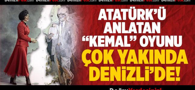 """Atatürk'ü Anlatan """"Kemal"""" Oyunu Çok Yakında Denizli'de"""