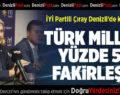 İYİ Partili Çıray: Türk Milleti Yüzde 50 Fakirleşti