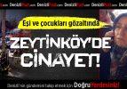 Zeytinköy'de cinayet!