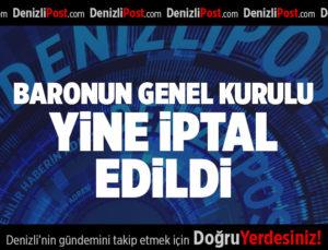 BARONUN GENEL KURULU YİNE İPTAL EDİLDİ