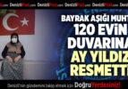 BAYRAK AŞIĞI MUHTAR 120 EVİN DUVARINA AY YILDIZ RESMETTİ