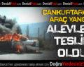 Cankurtaran'da Araç Yangını: Alevlere Teslim Oldu!