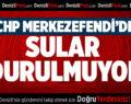 CHP MERKEZEFENDİ'DE SULAR DURULMUYOR