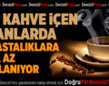 Çok Kahve İçen İnsanlarda Bu Hastalıklara Daha Az Rastlanıyor