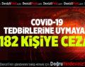 COVİD-19 TEDBİRLERİNE UYMAYAN 182 KİŞİYE CEZA