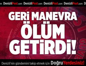GERİ MANEVRA ÖLÜM GETİRDİ!