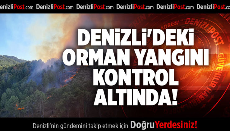 DENİZLİ'DEKİ ORMAN YANGINI KONTROL ALTINDA