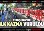 YENİŞEHİR'DE İLK KAZMA VURULDU