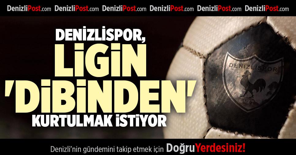 DENİZLİSPOR, LİGİN 'DİBİNDEN' KURTULMAK İSTİYOR