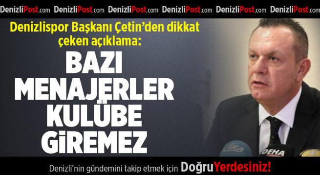 Denizlispor Başkanı Çetin:Bazı menajerler kulübe giremez