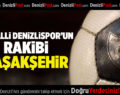 Moralli Denizlispor'un Rakibi Başakşehir