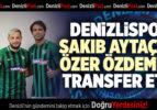 DENİZLİSPOR, SAKIB AYTAÇ VE ÖZER ÖZDEMİR'İ TRANSFER ETTİ