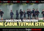 DENİZLİSPOR, TRANSFERDE ELİNİ ÇABUK TUTMAK İSTİYOR