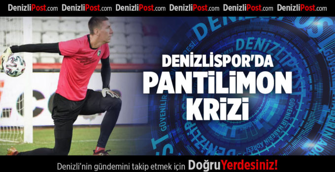 DENİZLİSPOR'DA PANTİLİMON KRİZİ