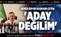 DENİZLİSPOR BAŞKANI ÇETİN: ' ADAY DEĞİLİM'