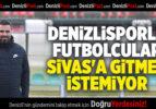DENİZLİSPORLU FUTBOLCULAR SİVAS'A GİTMEK İSTEMİYOR