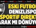 Eski Futbolcu Denizlispor'a Sportif Direktör Olarak Mı Dönüyor?