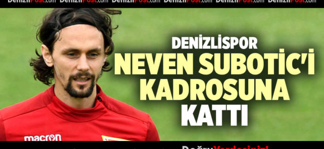 DENİZLİSPOR, NEVEN SUBOTİC'İ KADROSUNA KATTI