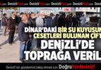 DİNAR'DAKİ BİR SU KUYUSUNDA CESETLERİ BULUNAN ÇİFT DENİZLİ'DE TOPRAĞA VERİLDİ