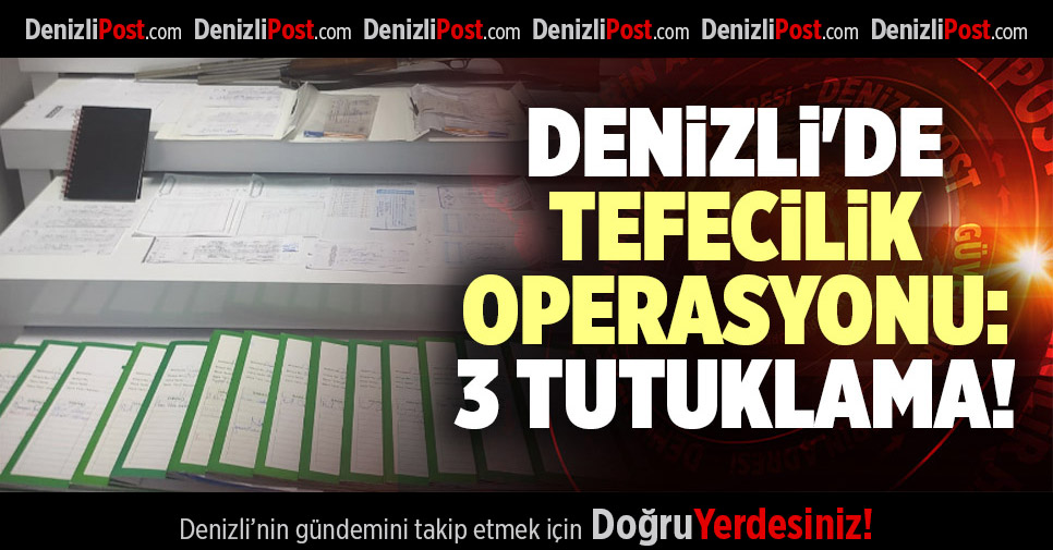 DENİZLİ'DE TEFECİLİK OPERASYONU: 3 TUTUKLAMA