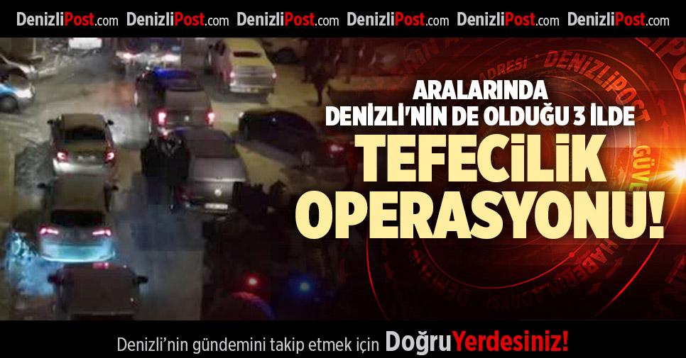 ARALARINDA DENİZLİ'NİN DE OLDUĞU 3 İLDE TEFECİLİK OPERASYONU