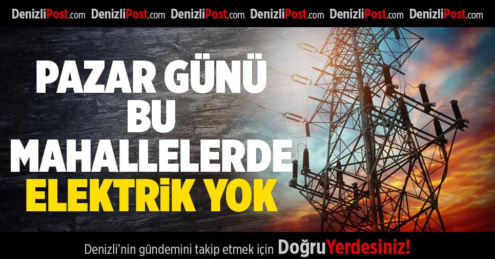Denizli'de Pazar Günü Bu Mahallelerde Elektrik Yok