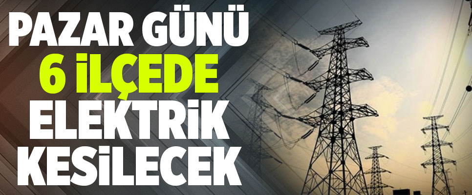 Pazar Günü 6 İlçede Elektrik Kesilecek