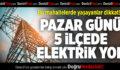 Pazar Günü 5 İlçede Elektrik Yok