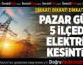 Pazar Günü 5 İlçede Elektrik Kesintisi