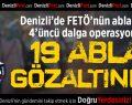 Denizli'de ablalara 4'üncü dalga operasyona 19 gözaltı