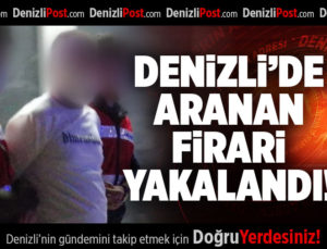 DENİZLİ'DE ARANAN FİRARİ YAKALANDI
