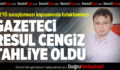 Gazeteci Resul Cengiz Tahliye Oldu