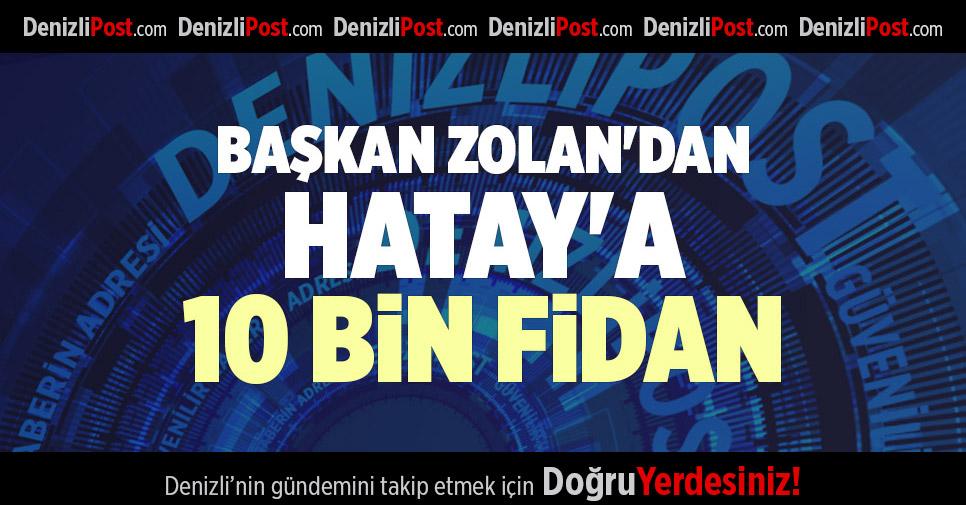 BAŞKAN ZOLAN'DAN HATAY'A 10 BİN FİDAN