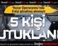 Huzur Operasyonu'nda 5 Kişi Tutuklandı