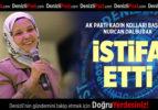 AK PARTİ KADIN KOLLARI BAŞKANI NURCAN DALBUDAK  İSTİFA ETTİ