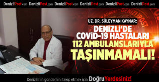 UZ. DR. SÜLEYMAN KAYNAR: DENİZLİ'DE COVİD-19 HASTALARI 112 AMBULANSLARIYLA TAŞINMAMALI!