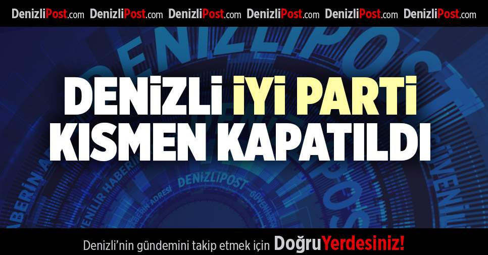 DENİZLİ İYİ PARTİ KISMEN KAPATILDI