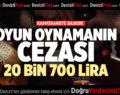 OYUN OYNAMANIN CEZASI 20 BİN 700 LİRA