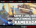 KAYIP 3 LİSELİ KIZIN OTOSTOPLA BİNDİĞİ OTOMOBİL KAMERADA