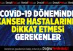 COVİD-19 DÖNEMİNDE KANSER HASTALARININ DİKKAT ETMESİ GEREKENLER