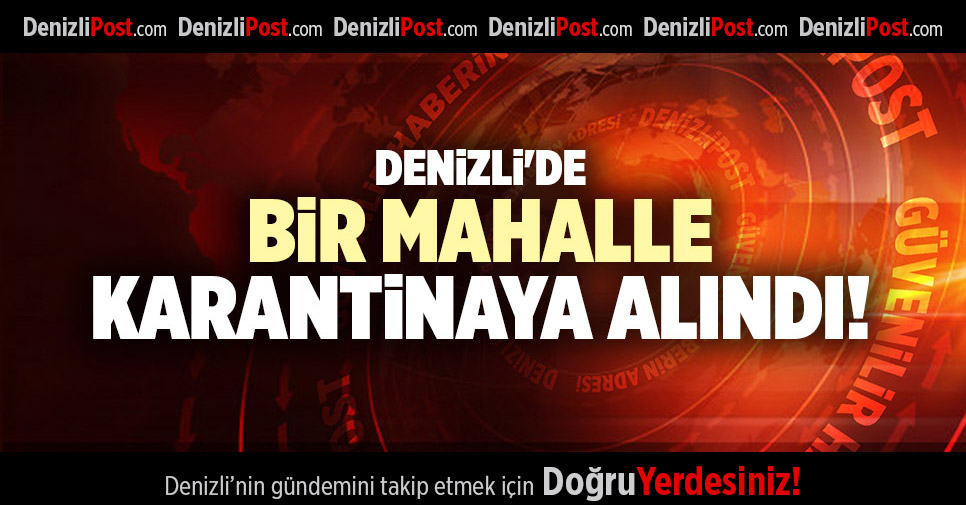 DENİZLİ'DE BİR MAHALLE KARANTİNAYA ALINDI