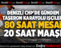 DENİZLİ CHP'DE GÜNDEM TAŞERON KARAYOLU İŞÇİLERİ 80 SAAT MESAİ 20 SAAT MAAŞI