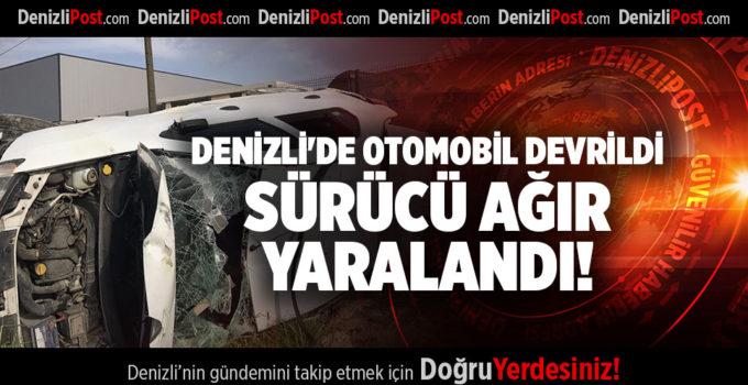 DENİZLİ'DE OTOMOBİL DEVRİLDİ SÜRÜCÜ AĞIR YARALANDI