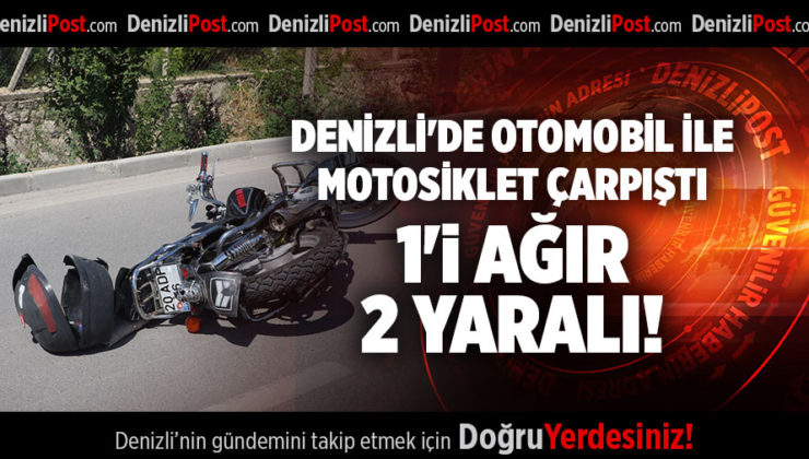 DENİZLİ'DE OTOMOBİL İLE MOTOSİKLET ÇARPIŞTI 1'İ AĞIR 2 YARALI