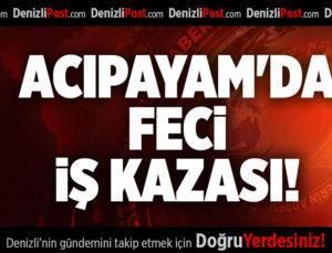 ACIPAYAM'DA FECİ İŞ KAZASI