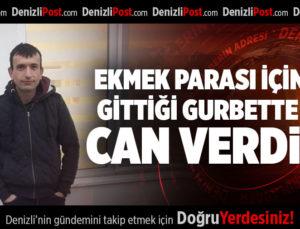 EKMEK PARASI İÇİN GİTTİĞİ GURBETTE CAN VERDİ!