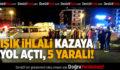 Işık İhlali Kazaya Yol Açtı 5 Yaralı